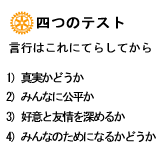 四つのテスト 言行はこれにてらしてから 1)真実かどうか 2)みんなに公平か 3)好意と友情を深めるか 4)みんなのためになるか